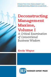 Deconstructing Management Maxims, Volume I: A Critical Examination of Conventional Business Wisdom