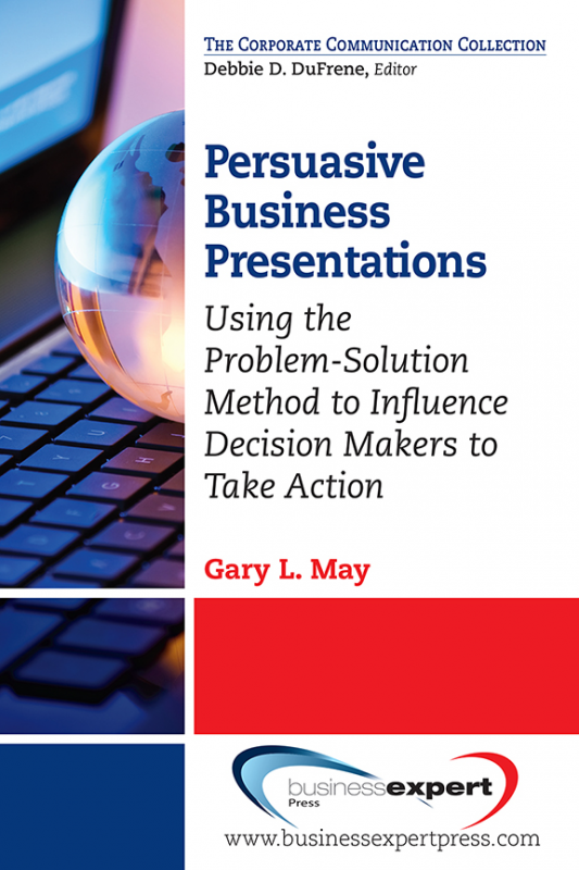 Persuasive Business Presentations: Using the Problem-Solution Method to Influence Decision Makers to Take Action