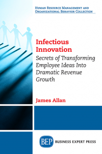 Infectious Innovation: Secrets of Transforming Employee Ideas into Dramatic Revenue Growth