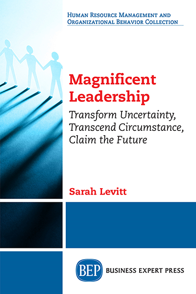 Magnificent Leadership: Transform Uncertainty, Transcend Circumstance, Claim the Future