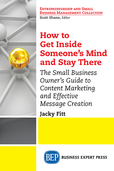 How to Get Inside Someone's Mind and Stay There: The Small Business Owner's Guide to Content Marketing and Effective Message Creation
