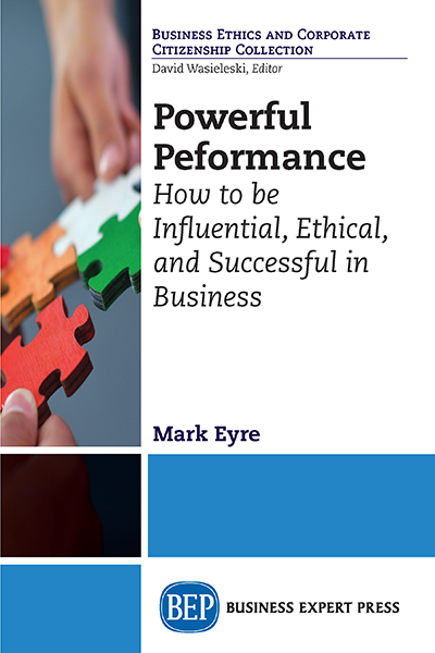 Powerful Performance: How to Be Influential, Ethical, and Successful in Business