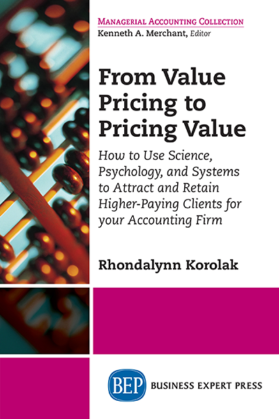 From Value Pricing to Pricing Value: How to Use Science, Psychology, and Systems to Attract and Retain Higher-Paying Clients for Your Accounting Firm