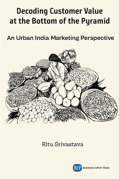 Decoding Customer Value at the Bottom of the Pyramid : An Urban India Marketing Perspective