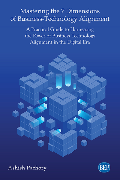 Mastering the 7 Dimensions of Business-Technology Alignment: A Practical Guide to Harnessing the Power of Business Technology Alignment in the Digital Era