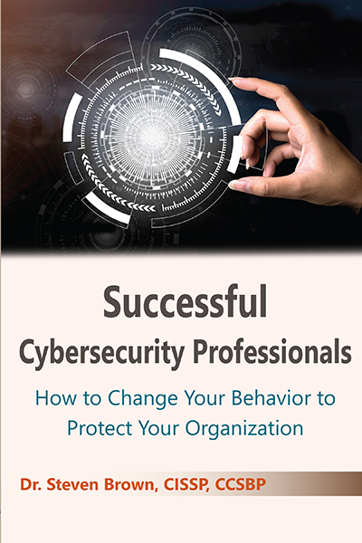 Successful Cybersecurity Professionals: How To Change Your Behavior to Protect Your Organization
