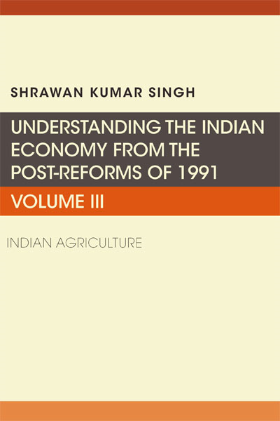 Understanding the Indian Economy from the Post-Reforms of 1991: Indian Agriculture, Volume III