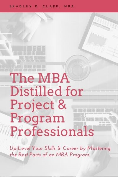 The MBA Distilled for Project & Program Professionals: Up-Level Your Skills & Career by Mastering the Best Parts of an MBA Program