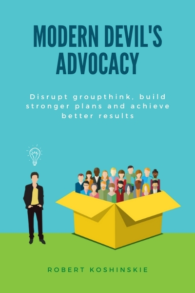 Modern Devil's Advocacy: Disrupt Groupthink, Build Stronger Plans, and Achieve Better Results